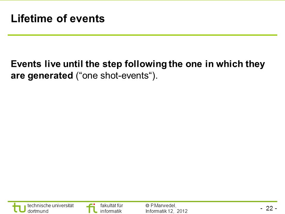 Lifetime of events Events live until the step following the one in which they are generated ( one shot-events ).