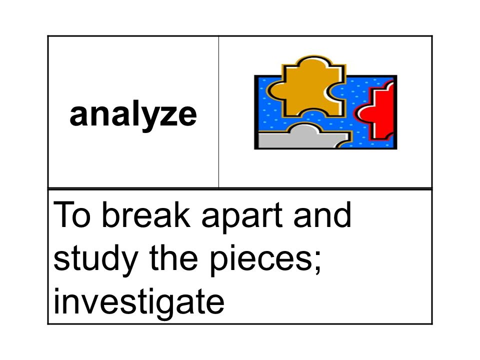 analyze To break apart and study the pieces; investigate