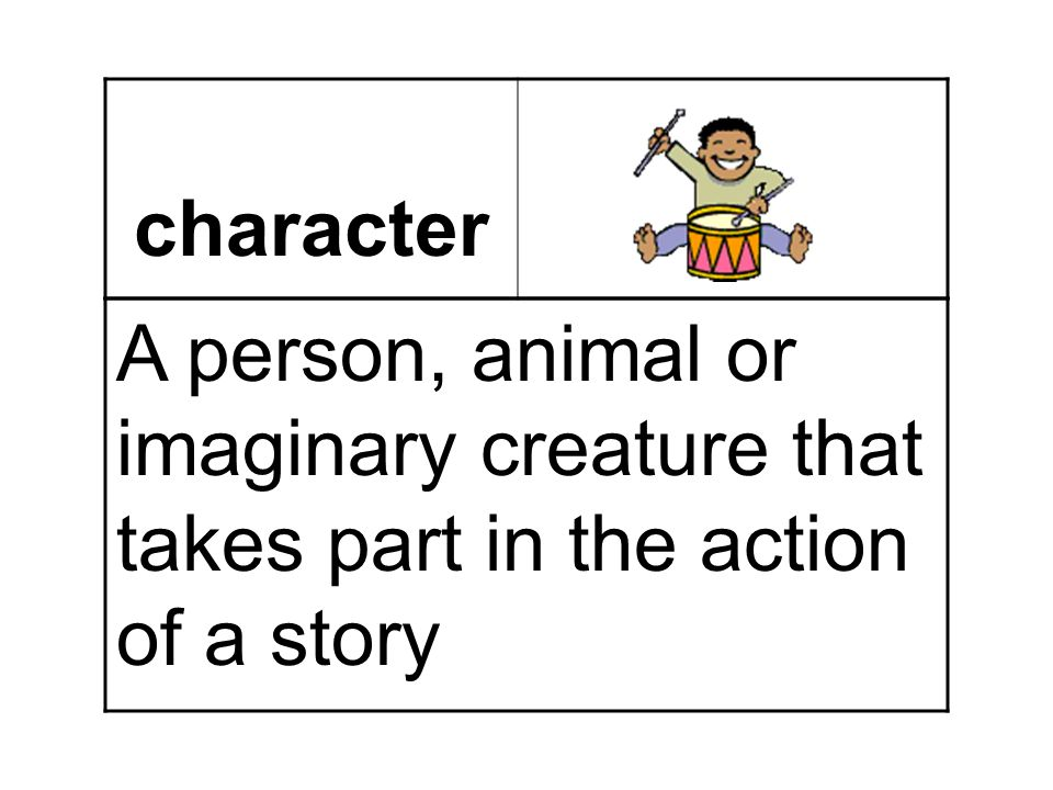 character A person, animal or imaginary creature that takes part in the action of a story
