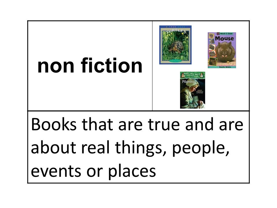 non fiction Books that are true and are about real things, people, events or places