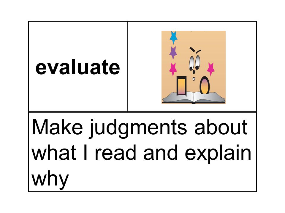 evaluate Make judgments about what I read and explain why