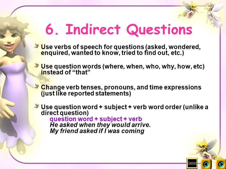6. Indirect Questions Use verbs of speech for questions (asked, wondered, enquired, wanted to know, tried to find out, etc.)