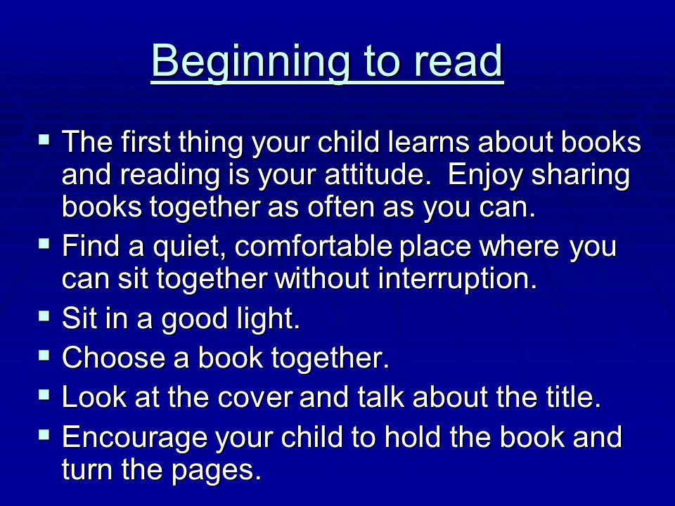 Beginning to read The first thing your child learns about books and reading is your attitude. Enjoy sharing books together as often as you can.