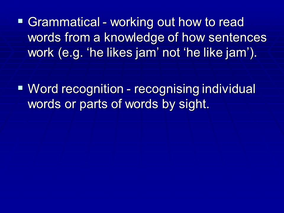 Grammatical - working out how to read words from a knowledge of how sentences work (e.g. 'he likes jam' not 'he like jam').