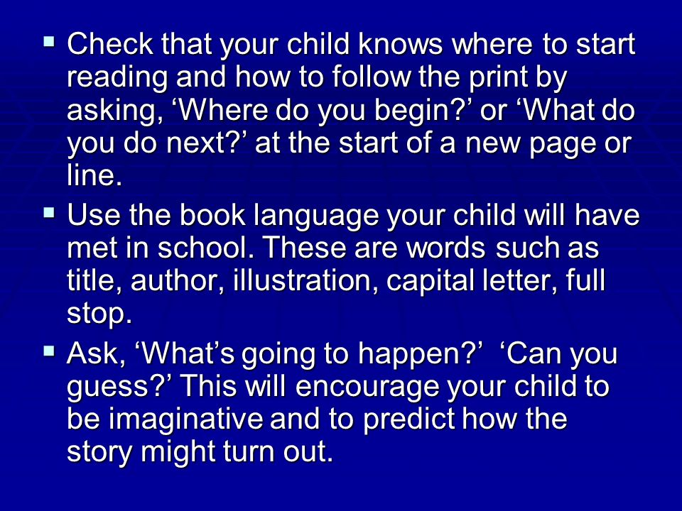 Check that your child knows where to start reading and how to follow the print by asking, 'Where do you begin ' or 'What do you do next ' at the start of a new page or line.