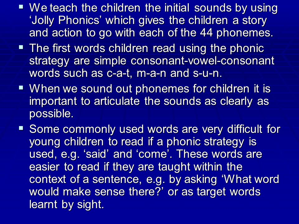 We teach the children the initial sounds by using 'Jolly Phonics' which gives the children a story and action to go with each of the 44 phonemes.