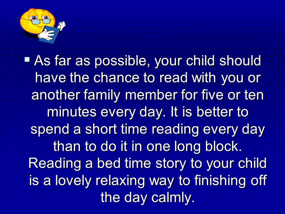 As far as possible, your child should have the chance to read with you or another family member for five or ten minutes every day.