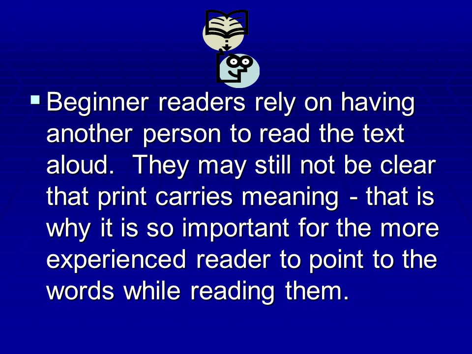 Beginner readers rely on having another person to read the text aloud