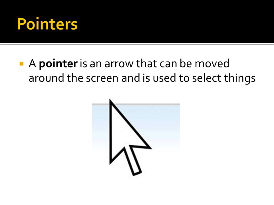 Pointers A pointer is an arrow that can be moved around the screen and is used to select things
