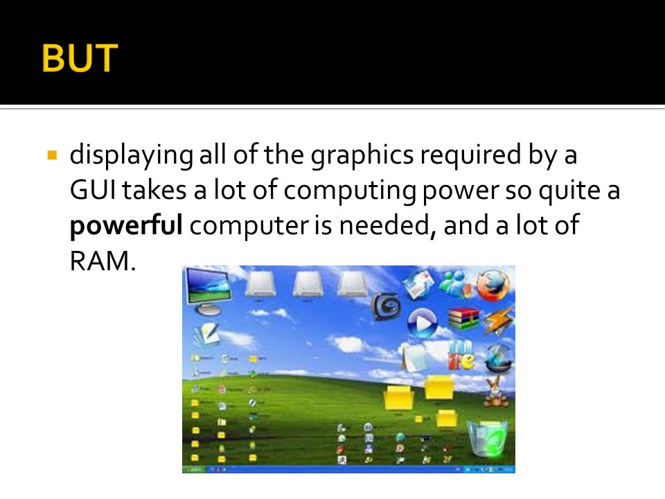 BUT displaying all of the graphics required by a GUI takes a lot of computing power so quite a powerful computer is needed, and a lot of RAM.
