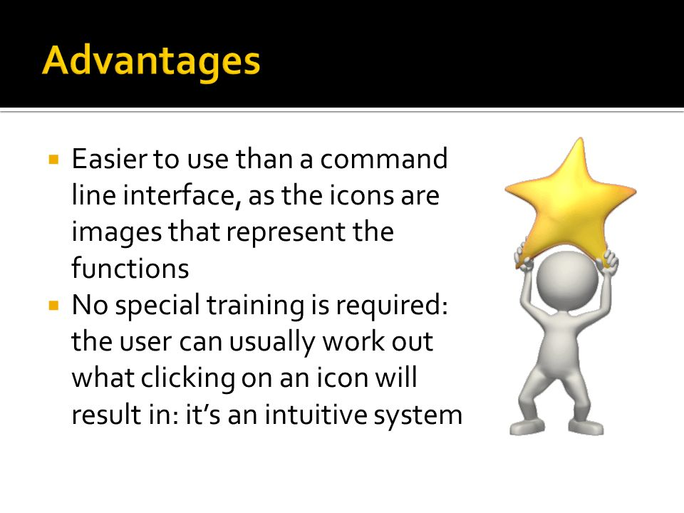 Advantages Easier to use than a command line interface, as the icons are images that represent the functions.