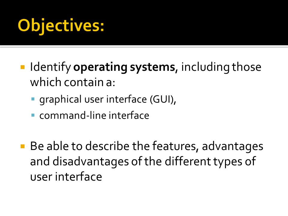 Objectives: Identify operating systems, including those which contain a: graphical user interface (GUI),