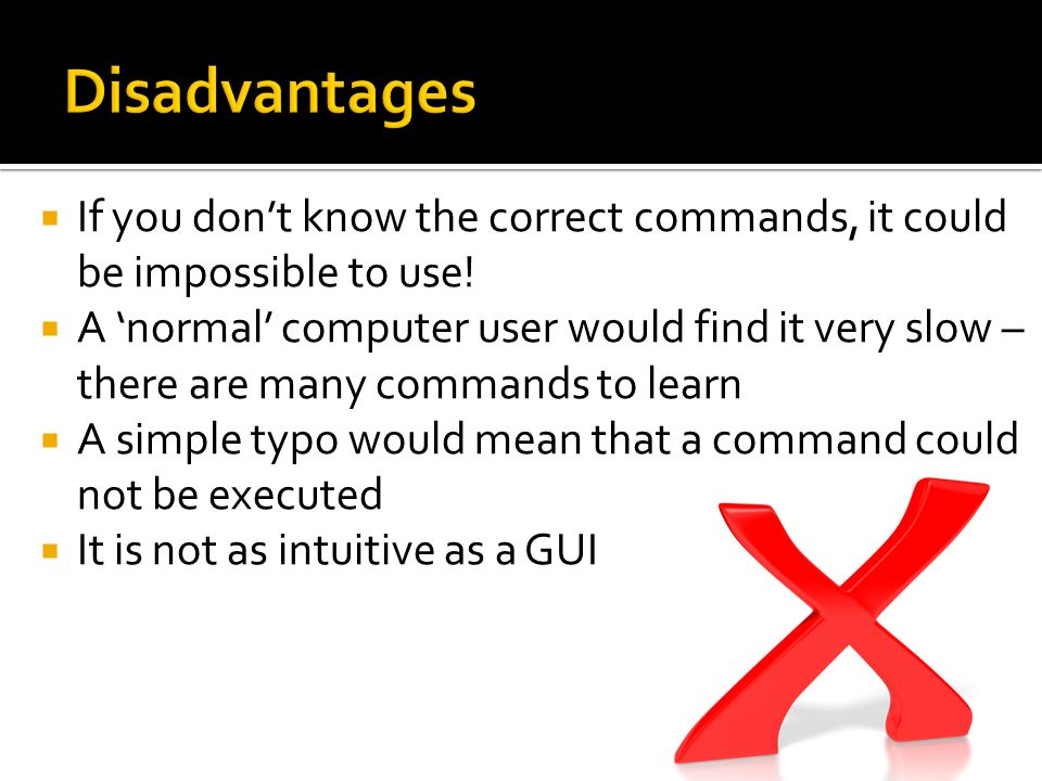 Disadvantages If you don't know the correct commands, it could be impossible to use!