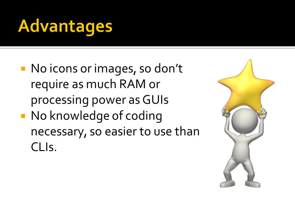 Advantages No icons or images, so don't require as much RAM or processing power as GUIs.