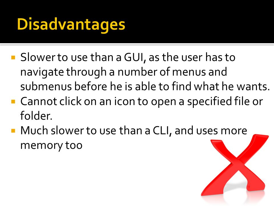 Disadvantages Slower to use than a GUI, as the user has to navigate through a number of menus and submenus before he is able to find what he wants.