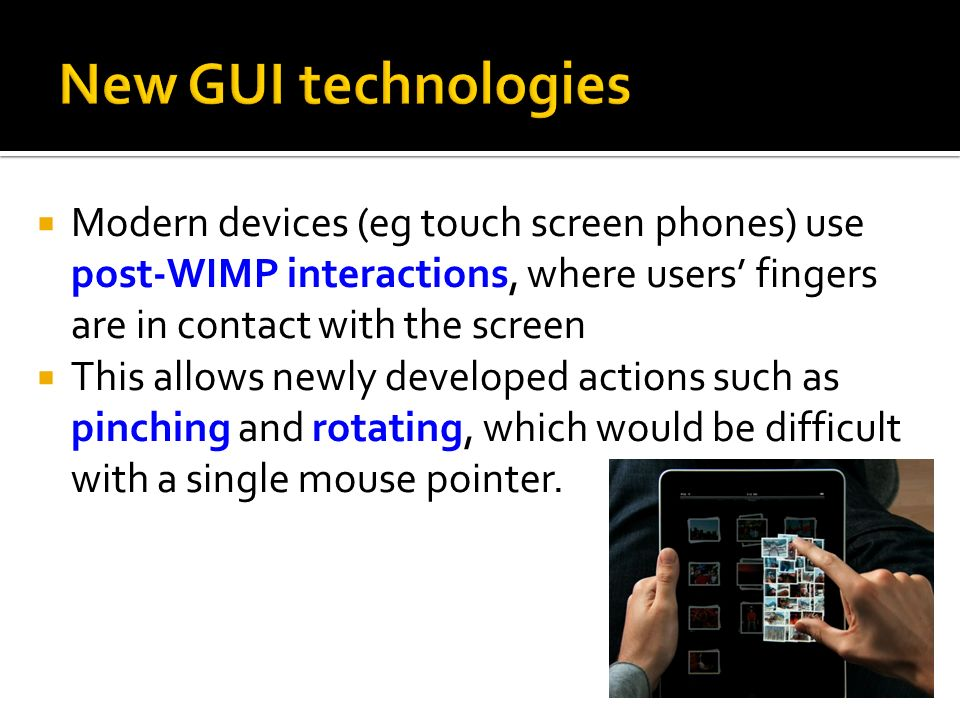 New GUI technologies Modern devices (eg touch screen phones) use post-WIMP interactions, where users' fingers are in contact with the screen.