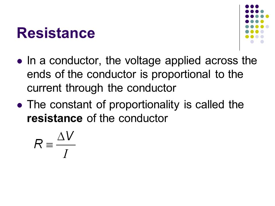 Resistance In a conductor, the voltage applied across the ends of the conductor is proportional to the current through the conductor.