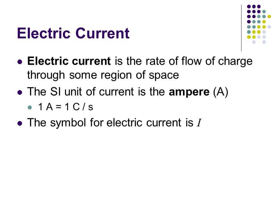 Electric Current Electric current is the rate of flow of charge through some region of space. The SI unit of current is the ampere (A)