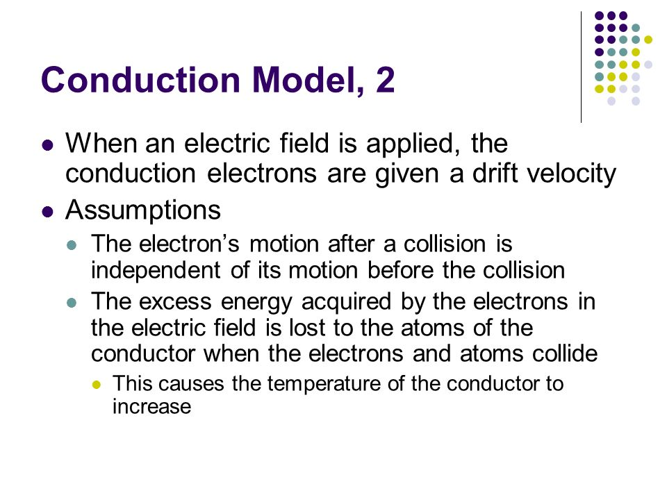Conduction Model, 2 When an electric field is applied, the conduction electrons are given a drift velocity.
