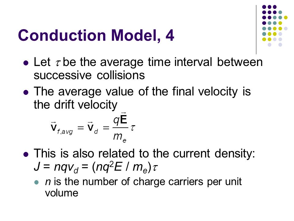 Conduction Model, 4 Let t be the average time interval between successive collisions. The average value of the final velocity is the drift velocity.