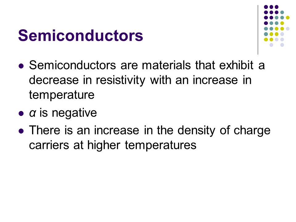 Semiconductors Semiconductors are materials that exhibit a decrease in resistivity with an increase in temperature.