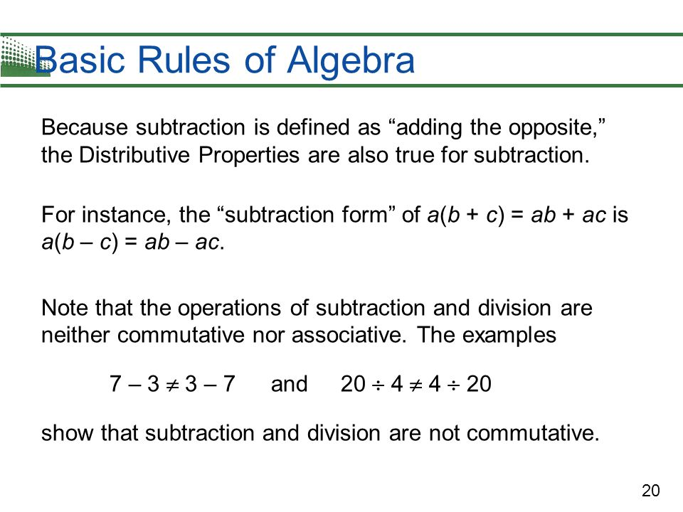 Basic Rules of Algebra Because subtraction is defined as adding the opposite, the Distributive Properties are also true for subtraction.