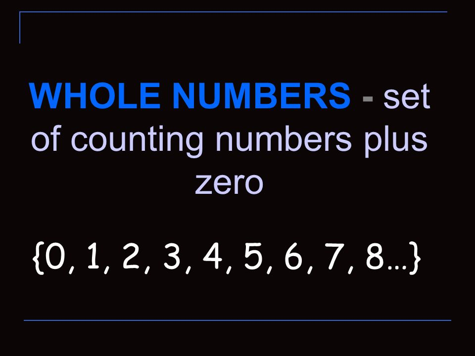 WHOLE NUMBERS - set of counting numbers plus zero