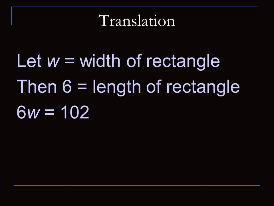 Let w = width of rectangle Then 6 = length of rectangle 6w = 102