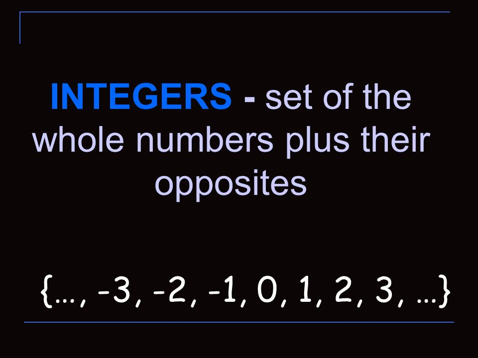 INTEGERS - set of the whole numbers plus their opposites