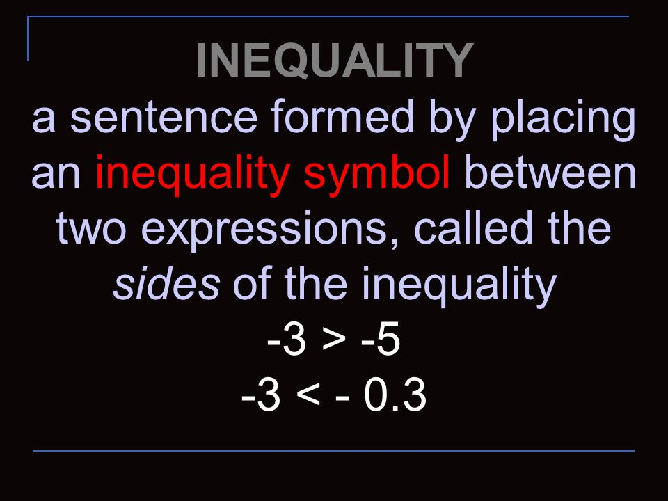 INEQUALITY a sentence formed by placing an inequality symbol between two expressions, called the sides of the inequality.