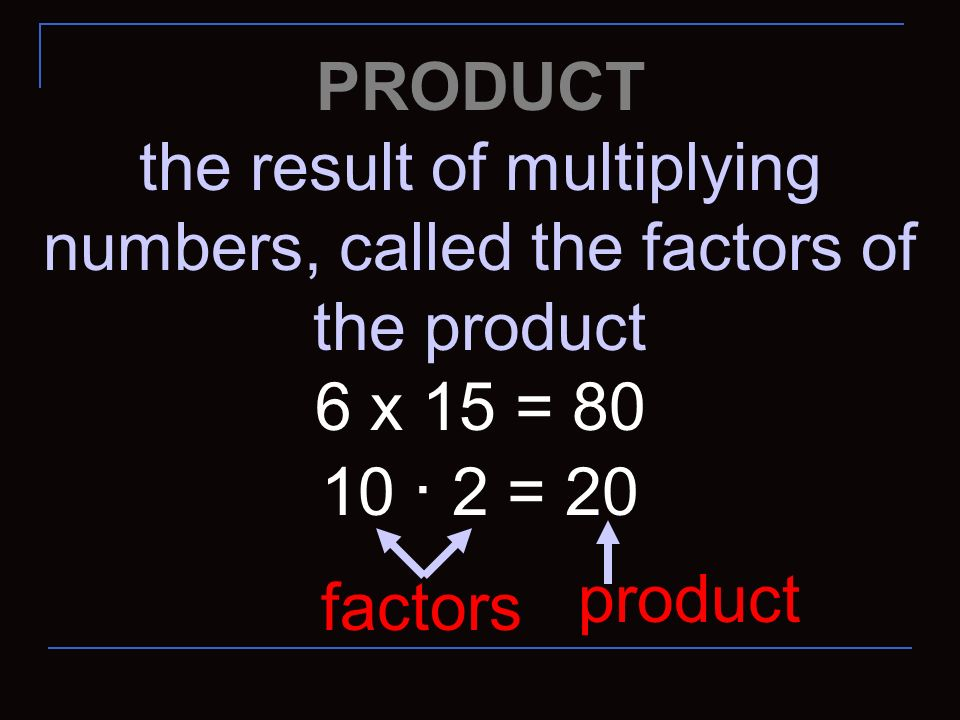 the result of multiplying numbers, called the factors of the product