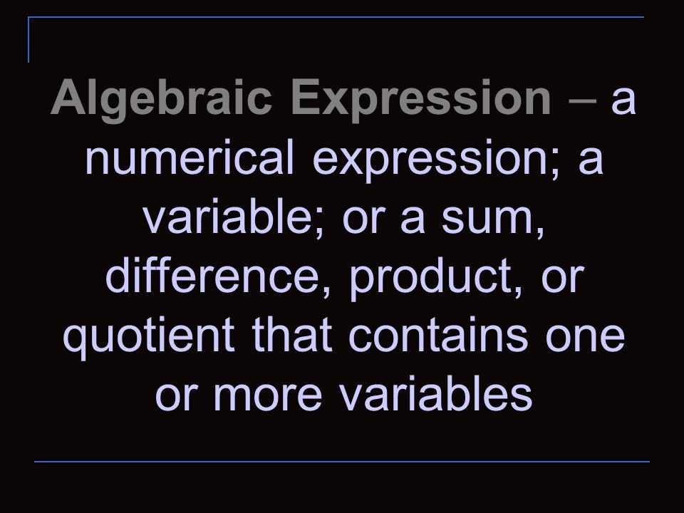 Algebraic Expression – a numerical expression; a variable; or a sum, difference, product, or quotient that contains one or more variables