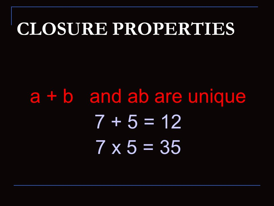 CLOSURE PROPERTIES a + b and ab are unique = 12 7 x 5 = 35
