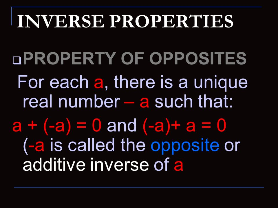 INVERSE PROPERTIES PROPERTY OF OPPOSITES. For each a, there is a unique real number – a such that: