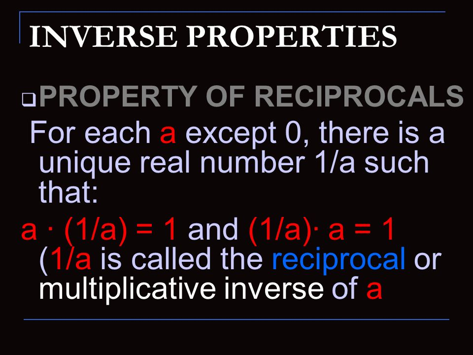 INVERSE PROPERTIES PROPERTY OF RECIPROCALS. For each a except 0, there is a unique real number 1/a such that: