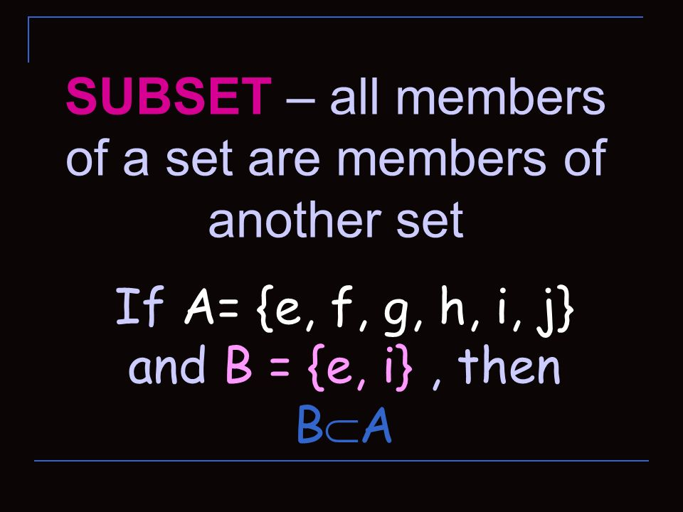 SUBSET – all members of a set are members of another set