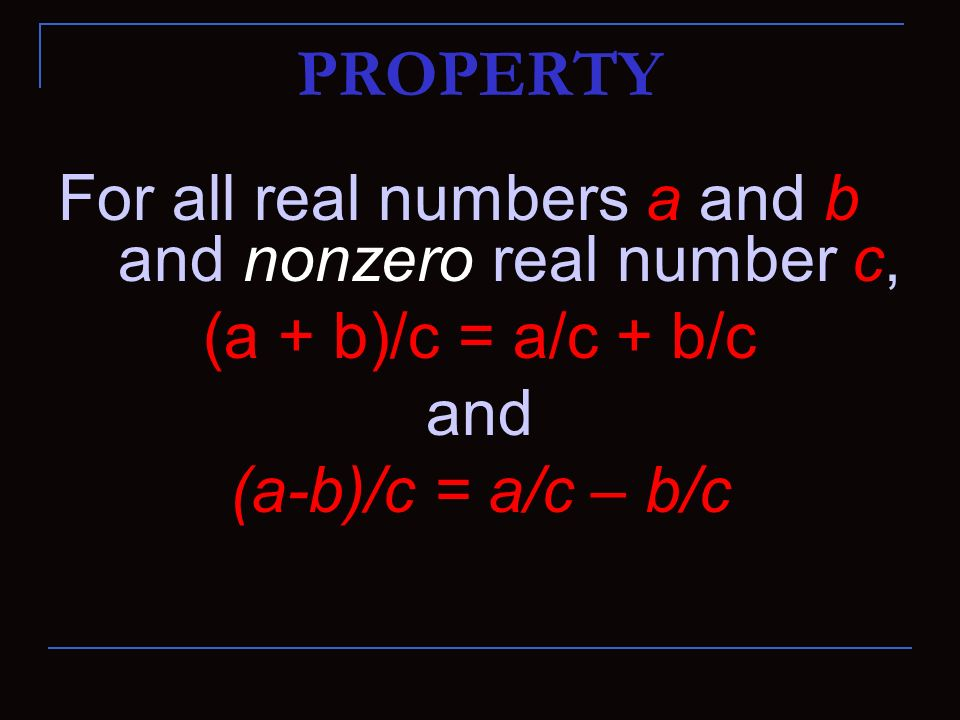 PROPERTY For all real numbers a and b and nonzero real number c,
