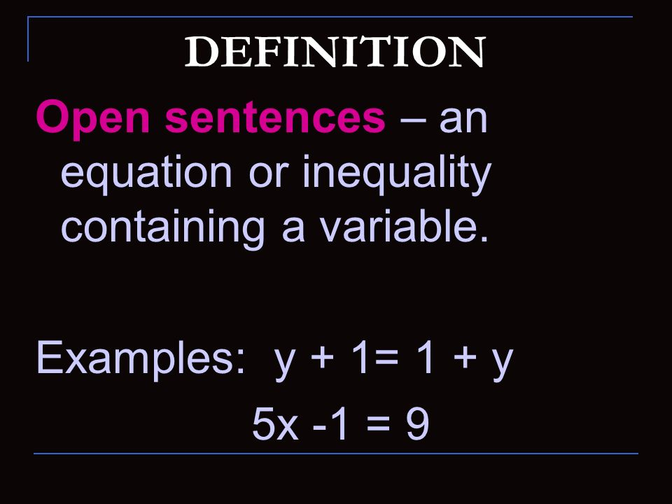DEFINITION Open sentences – an equation or inequality containing a variable. Examples: y + 1= 1 + y.
