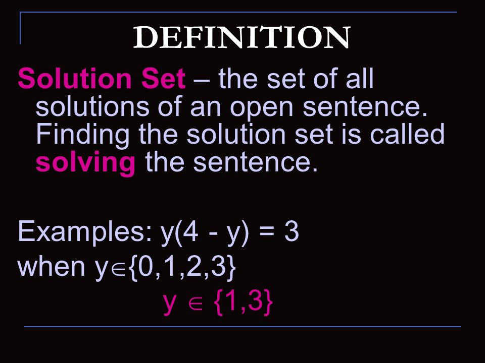 DEFINITION Solution Set – the set of all solutions of an open sentence. Finding the solution set is called solving the sentence.