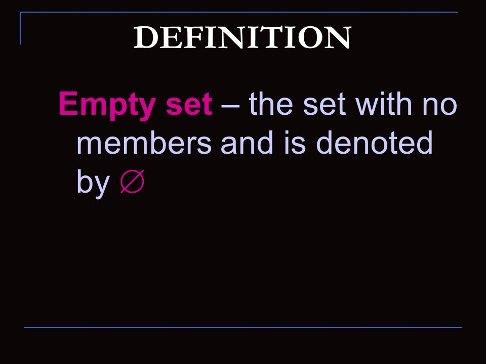 DEFINITION Empty set – the set with no members and is denoted by 