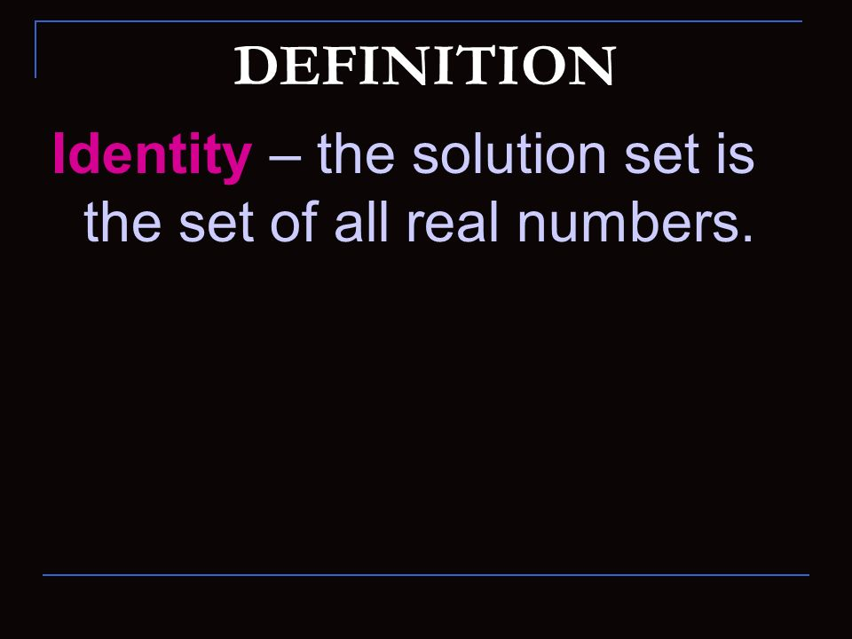 DEFINITION Identity – the solution set is the set of all real numbers.