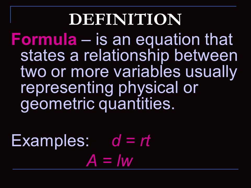 DEFINITION Formula – is an equation that states a relationship between two or more variables usually representing physical or geometric quantities.