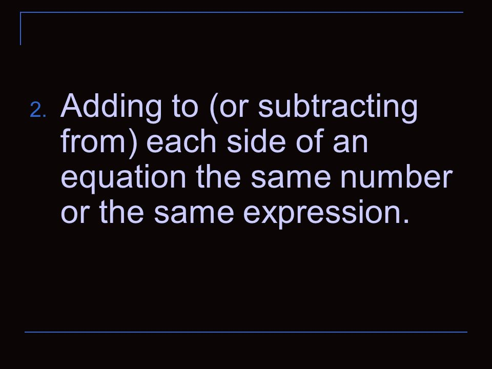 Adding to (or subtracting from) each side of an equation the same number or the same expression.