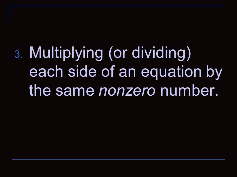 Multiplying (or dividing) each side of an equation by the same nonzero number.