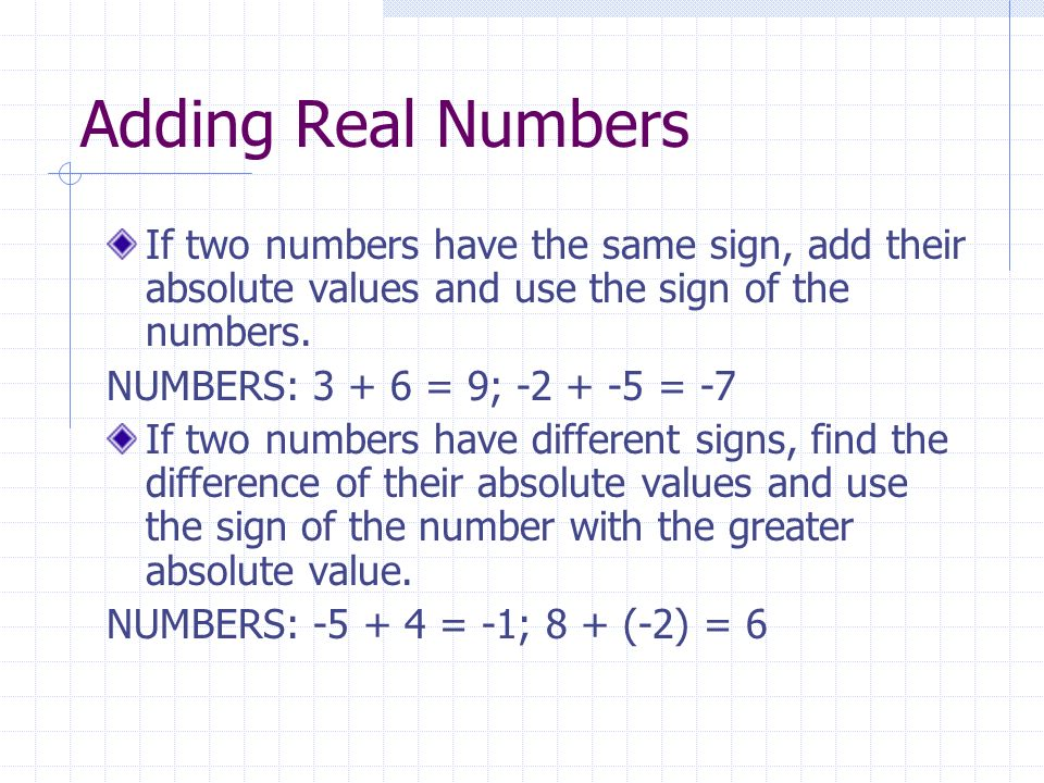 Adding Real Numbers If two numbers have the same sign, add their absolute values and use the sign of the numbers.