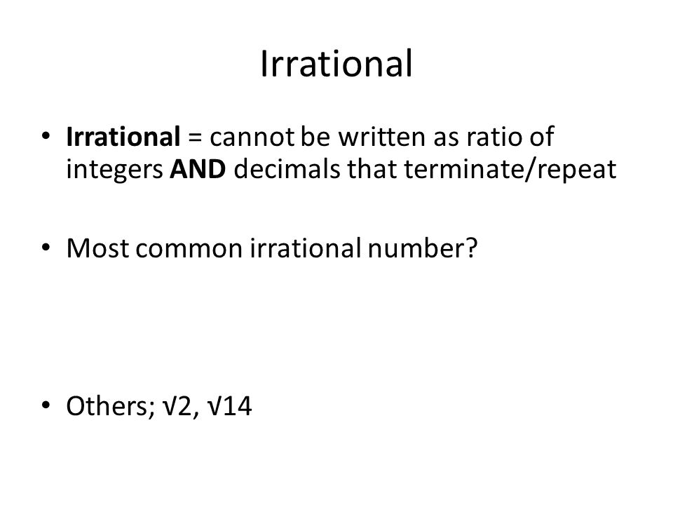 Irrational Irrational = cannot be written as ratio of integers AND decimals that terminate/repeat. Most common irrational number