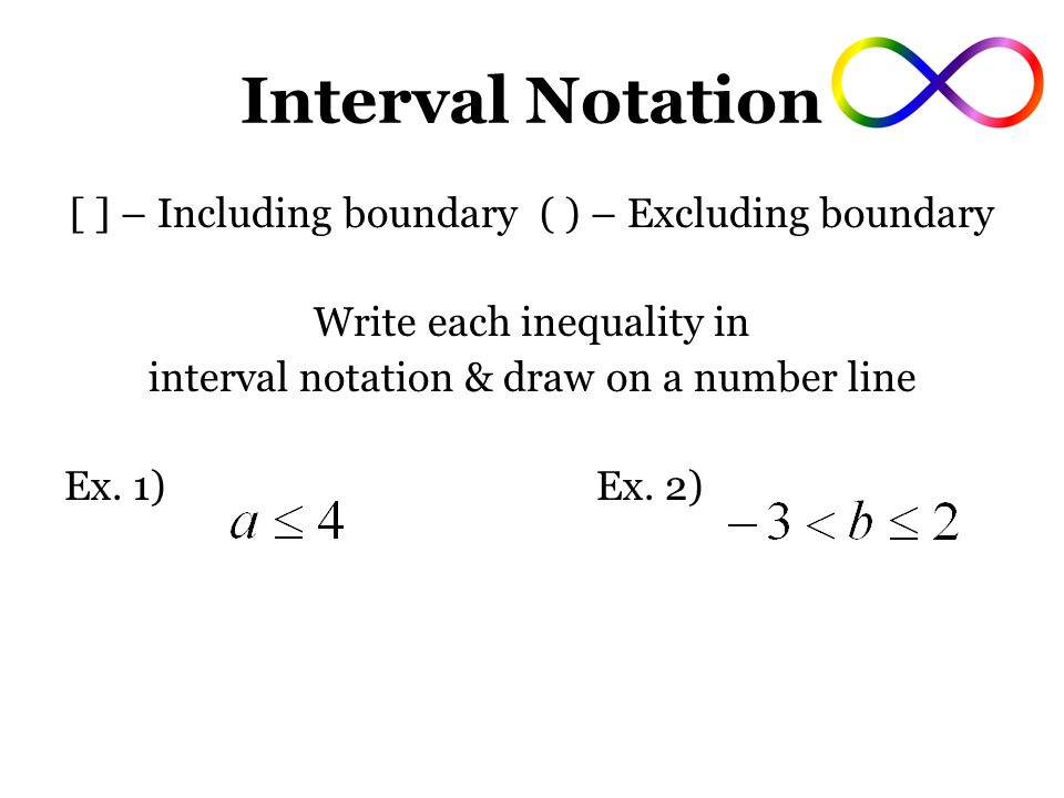 Interval Notation [ ] – Including boundary ( ) – Excluding boundary Write each inequality in interval notation & draw on a number line Ex.