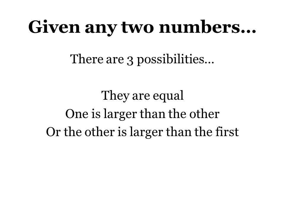 Given any two numbers… There are 3 possibilities… They are equal One is larger than the other Or the other is larger than the first