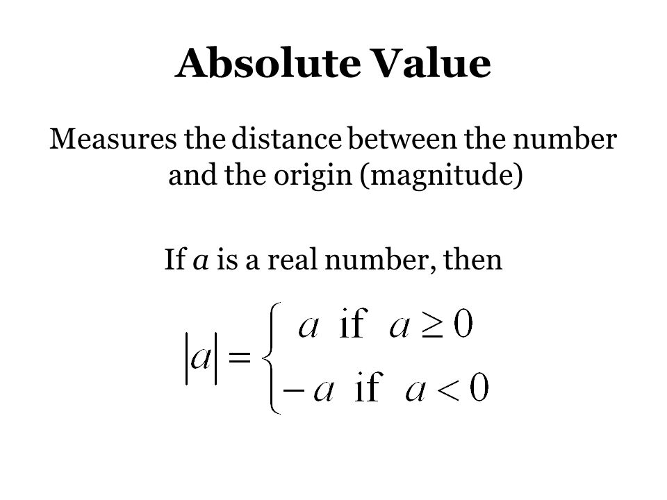 Absolute Value Measures the distance between the number and the origin (magnitude) If a is a real number, then