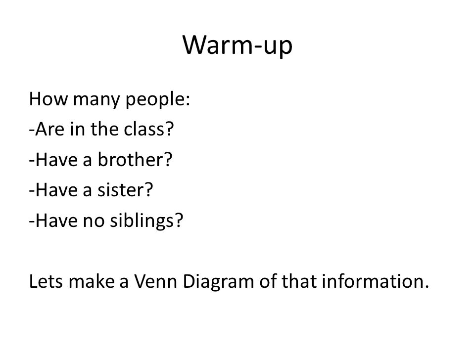 Warm-up How many people: -Are in the class. -Have a brother.